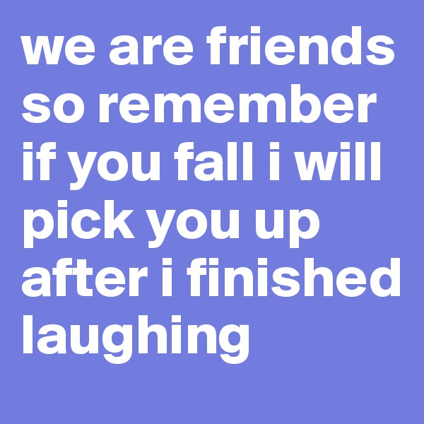 we are friends so remember if you fall i will pick you up after i finished laughing