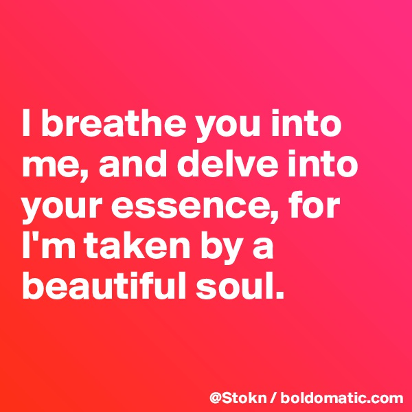 I breathe you into me, and delve into your essence, for I'm taken by a beautiful soul.