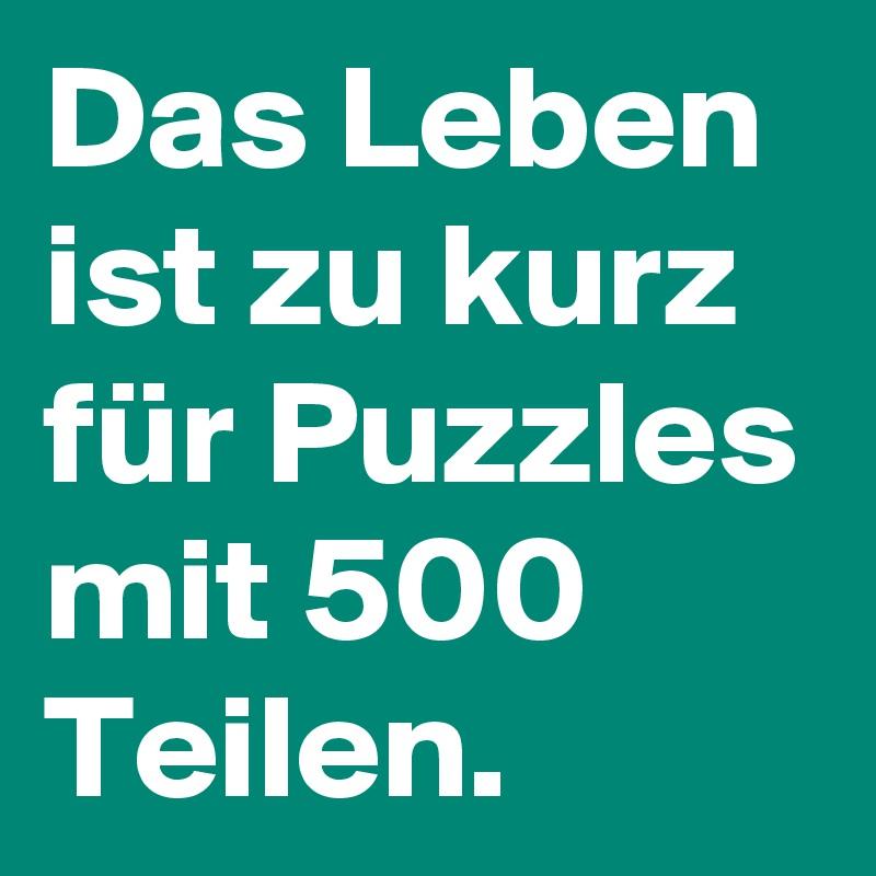Das Leben ist zu kurz für Puzzles mit 500 Teilen.