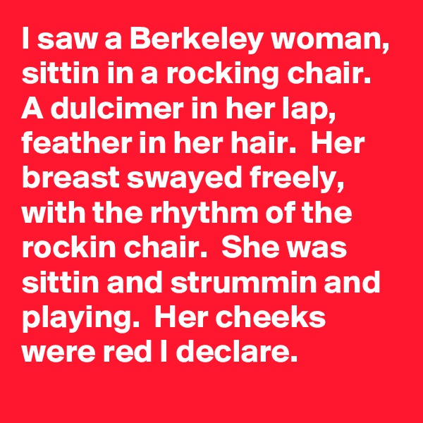 I saw a Berkeley woman,  sittin in a rocking chair.  A dulcimer in her lap, feather in her hair.  Her breast swayed freely,  with the rhythm of the rockin chair.  She was sittin and strummin and playing.  Her cheeks were red I declare.