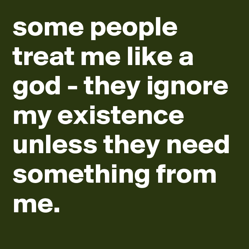 some people treat me like a god - they ignore my existence unless they need something from me.