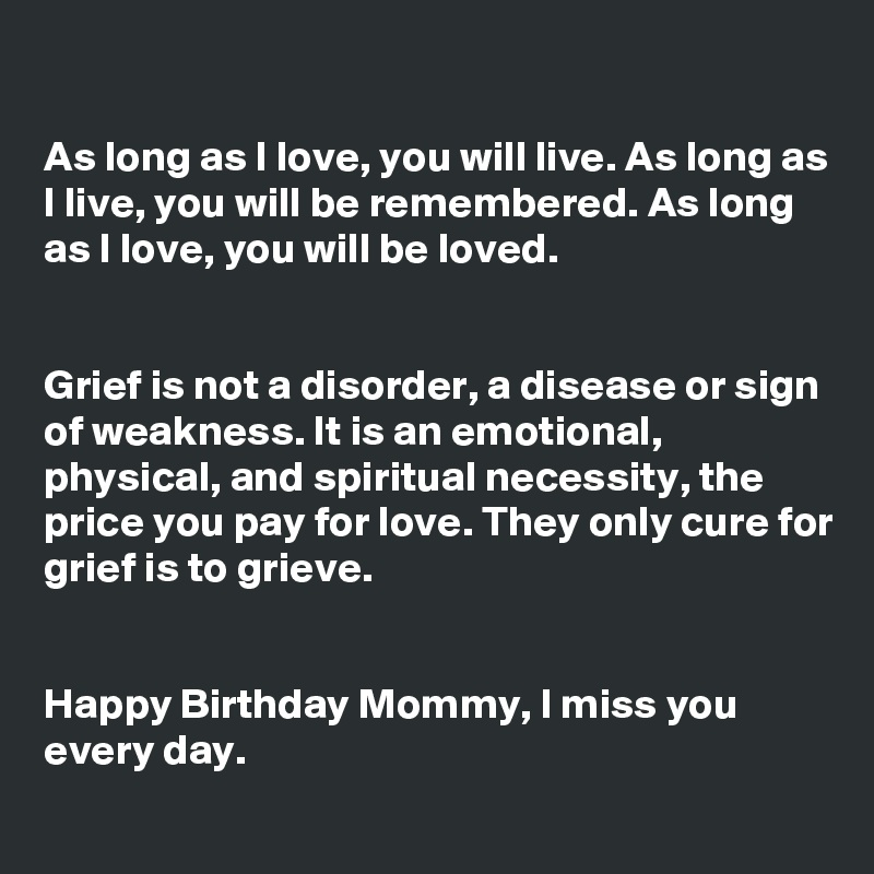 As long as I love, you will live. As long as I live, you will be remembered. As long as I love, you will be loved.   Grief is not a disorder, a disease or sign of weakness. It is an emotional, physical, and spiritual necessity, the price you pay for love. They only cure for grief is to grieve.   Happy Birthday Mommy, I miss you every day.