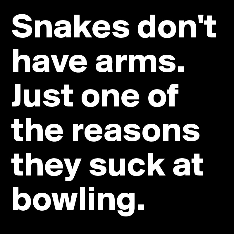 Snakes don't have arms. Just one of the reasons they suck at bowling.