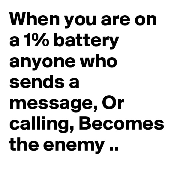 When you are on a 1% battery anyone who sends a message, Or calling, Becomes the enemy ..
