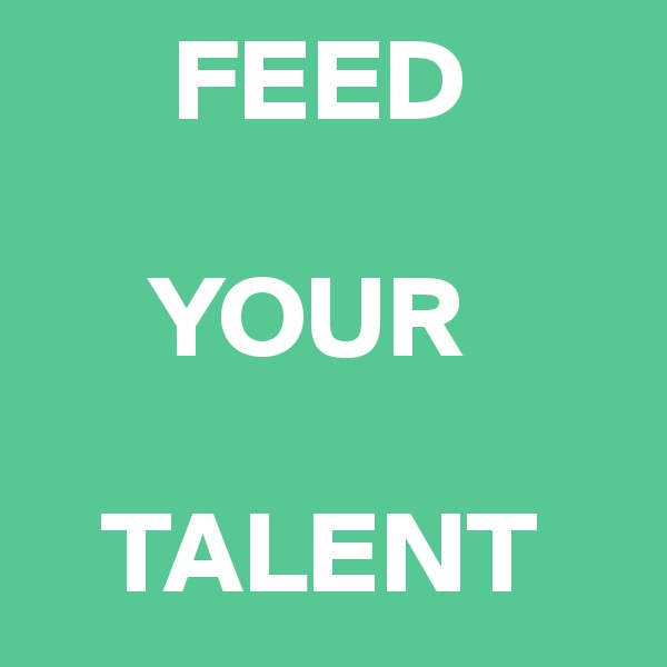 FEED       YOUR     TALENT