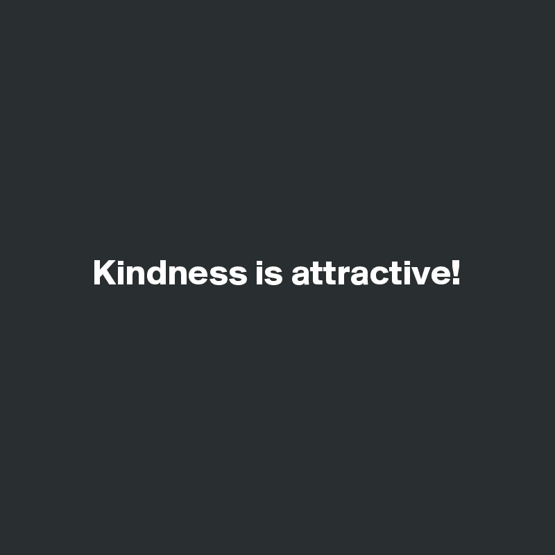 Kindness is attractive!