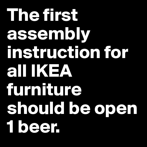 The first assembly instruction for all IKEA furniture should be open 1 beer.