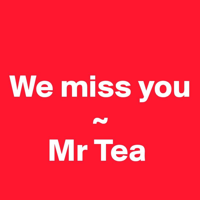 We miss you              ~       Mr Tea