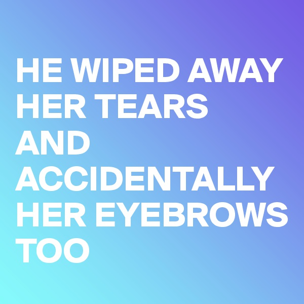 HE WIPED AWAY HER TEARS AND ACCIDENTALLY HER EYEBROWS TOO