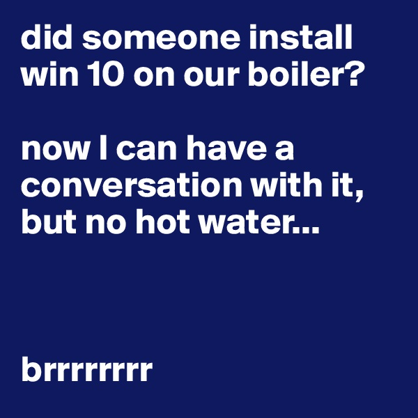 did someone install win 10 on our boiler?  now I can have a conversation with it, but no hot water...    brrrrrrrr