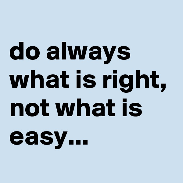 do always what is right, not what is easy...
