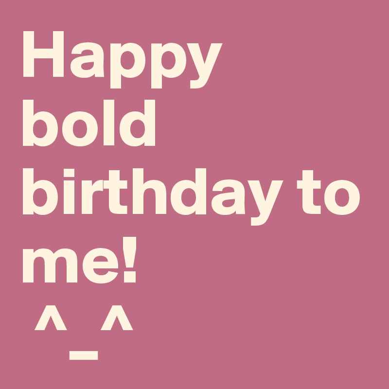 Happy bold birthday to me!  ^_^