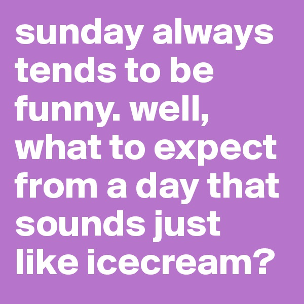 sunday always tends to be funny. well, what to expect from a day that sounds just like icecream?