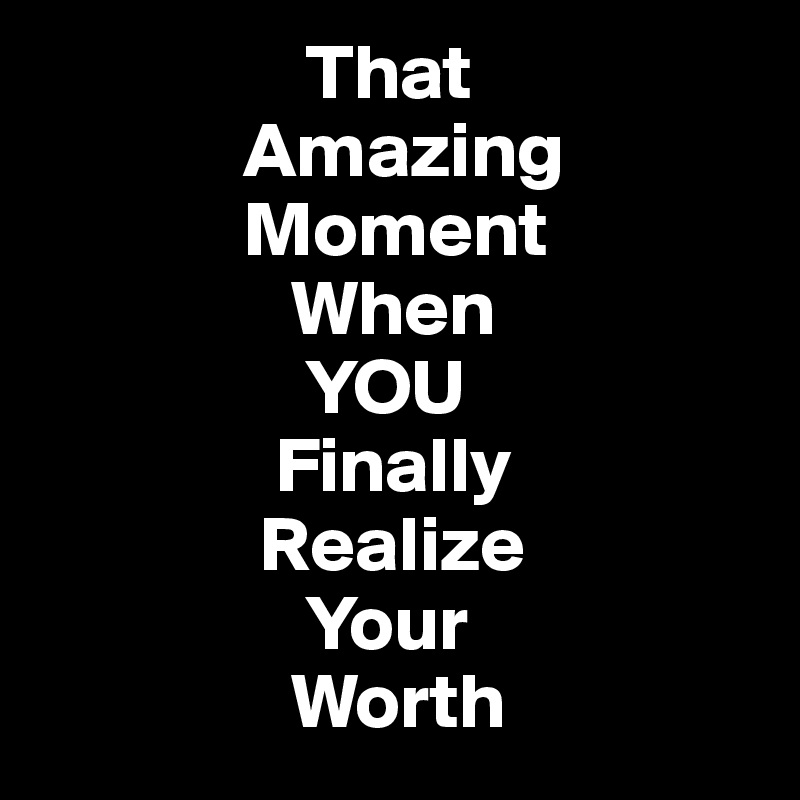 That Amazing Moment When You Finally Realize Your Worth Post By