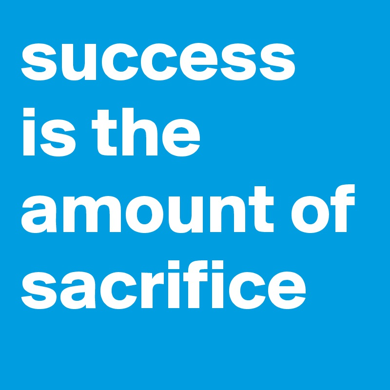 success is the amount of sacrifice