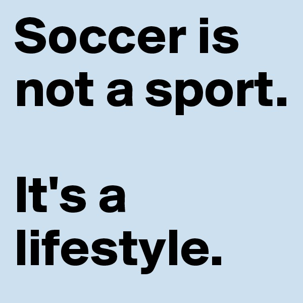 Soccer is not a sport.   It's a lifestyle.