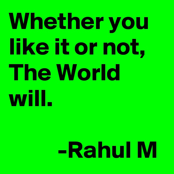 Whether you like it or not, The World will.            -Rahul M