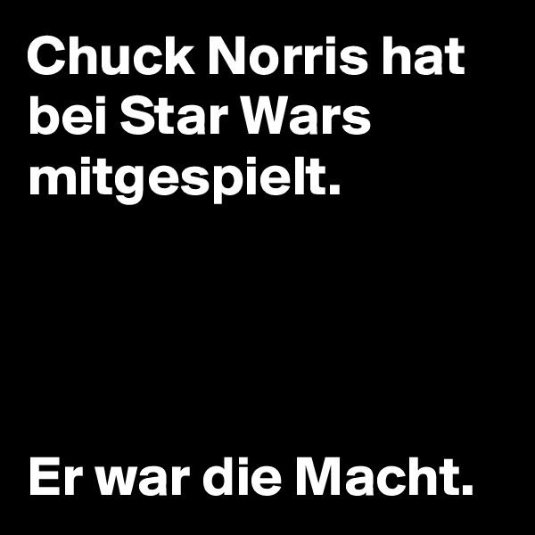 Chuck Norris hat bei Star Wars mitgespielt.     Er war die Macht.