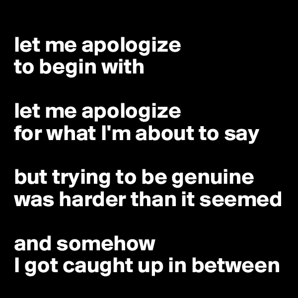 let me apologize to begin with  let me apologize  for what I'm about to say  but trying to be genuine   was harder than it seemed  and somehow  I got caught up in between