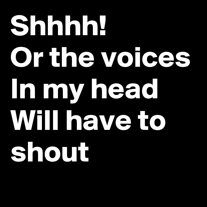 Shhhh! Or the voices In my head Will have to shout