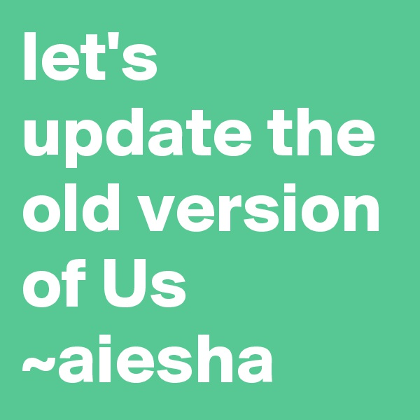 let's update the old version of Us  ~aiesha