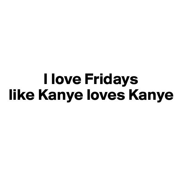 I love Fridays like Kanye loves Kanye