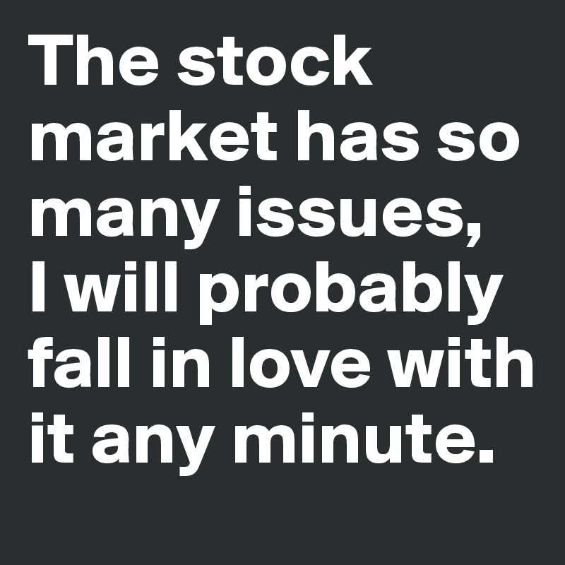 The stock market has so many issues,  I will probably fall in love with it any minute.