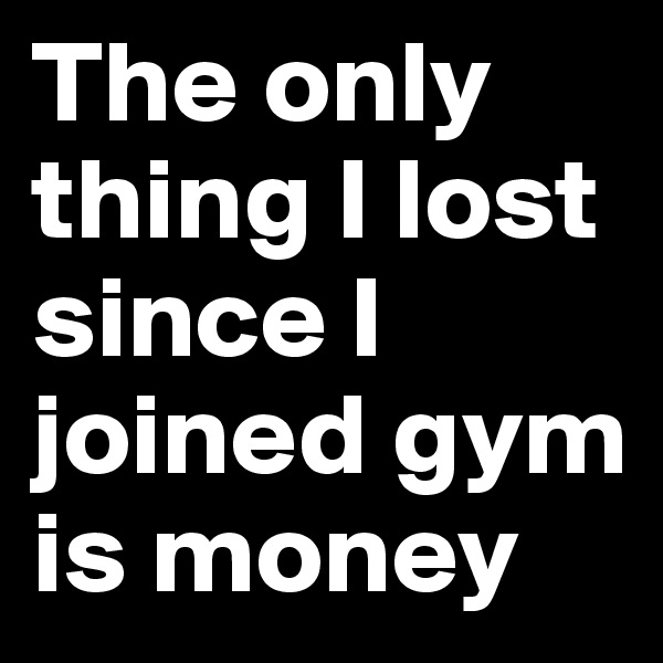 The only thing I lost since I joined gym is money