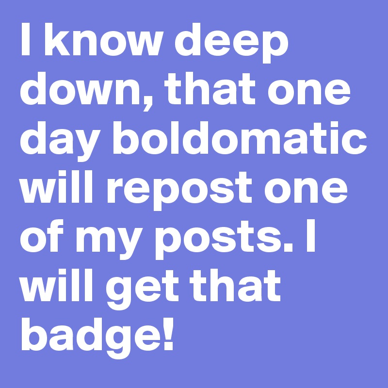 I know deep down, that one day boldomatic will repost one of my posts. I will get that badge!