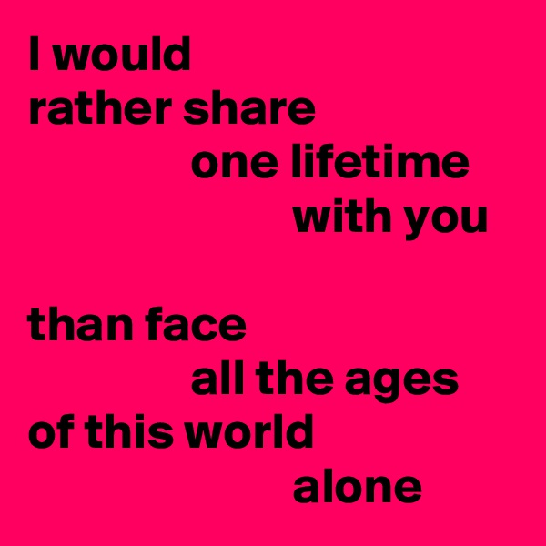 I would rather share                 one lifetime                           with you  than face                 all the ages of this world                           alone