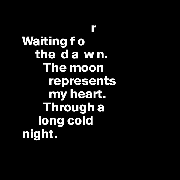 r      Waiting f o           the  d a  w n.              The moon                     represents                 my heart.              Through a             long cold       night.