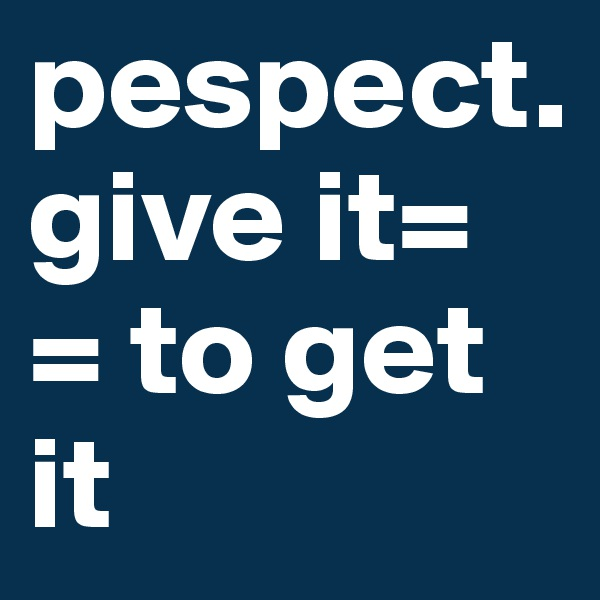 pespect.  give it=  = to get it