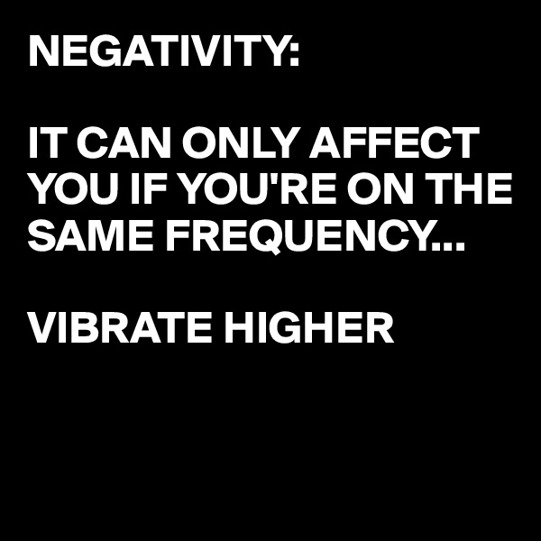 NEGATIVITY:  IT CAN ONLY AFFECT YOU IF YOU'RE ON THE SAME FREQUENCY...  VIBRATE HIGHER