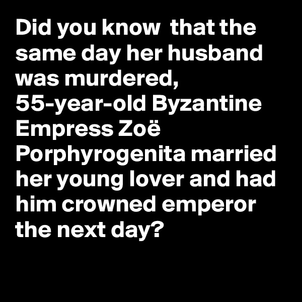 Did you know  that the same day her husband was murdered, 55-year-old Byzantine Empress Zoë Porphyrogenita married her young lover and had him crowned emperor the next day?