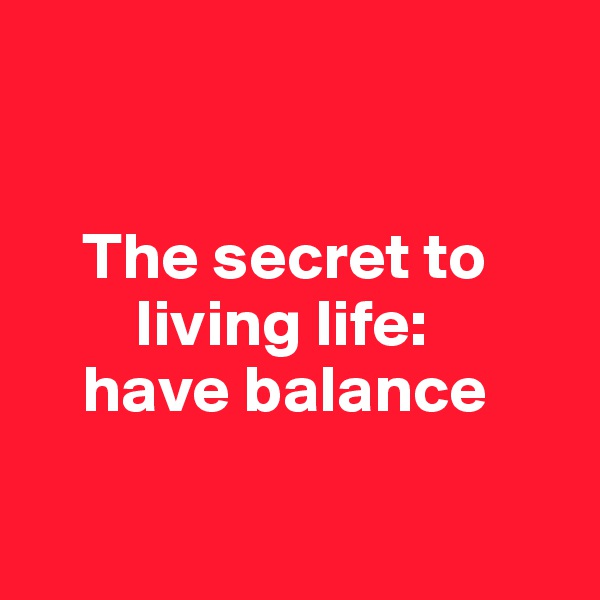 The secret to          living life:      have balance