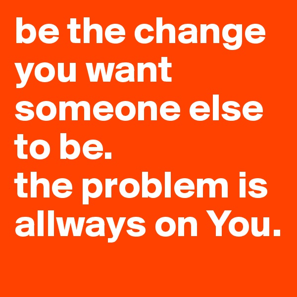 be the change you want someone else to be.  the problem is allways on You.