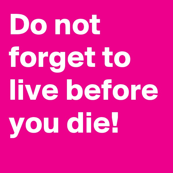 Do not forget to live before you die!
