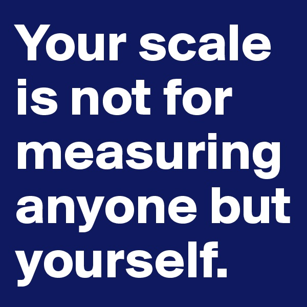 Your scale is not for measuring anyone but yourself.