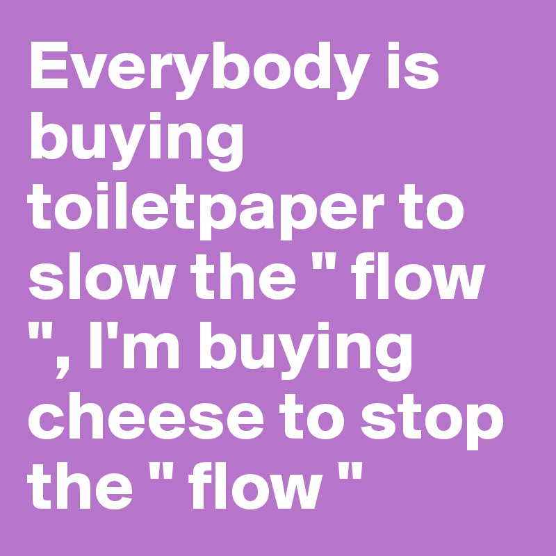 """Everybody is buying toiletpaper to slow the """" flow """", I'm buying cheese to stop the """" flow """""""