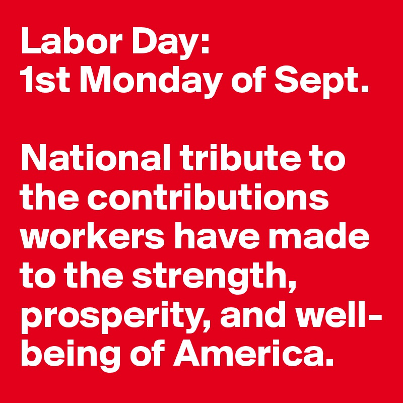 Labor Day:  1st Monday of Sept.   National tribute to the contributions workers have made to the strength, prosperity, and well-being of America.