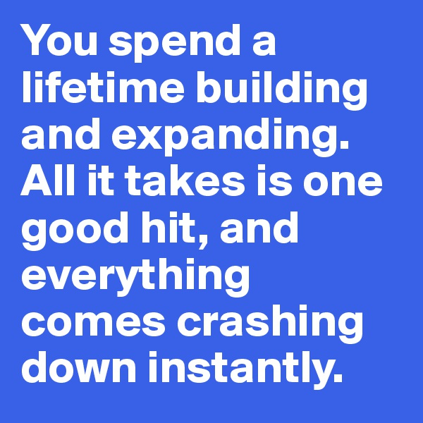 You spend a lifetime building and expanding. All it takes is one good hit, and everything comes crashing down instantly.