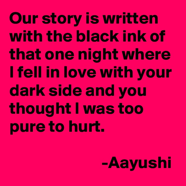 Our story is written with the black ink of that one night where I fell in love with your dark side and you thought I was too pure to hurt.                             -Aayushi