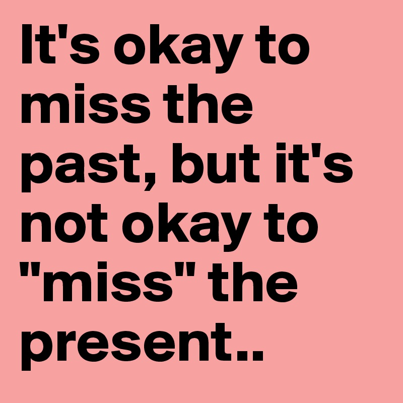 "It's okay to miss the past, but it's not okay to ""miss"" the present.."