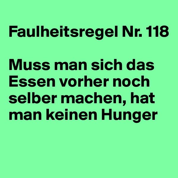 Faulheitsregel Nr. 118  Muss man sich das Essen vorher noch selber machen, hat man keinen Hunger