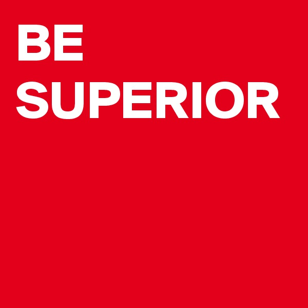 BE SUPERIOR