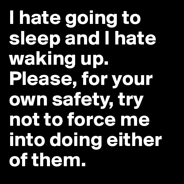 I hate going to sleep and I hate waking up. Please, for your own safety, try not to force me into doing either of them.