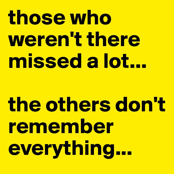 those who weren't there missed a lot...   the others don't remember everything...