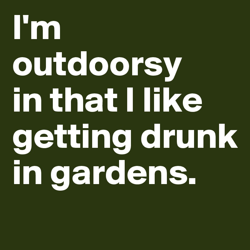 I'm outdoorsy  in that I like getting drunk in gardens.