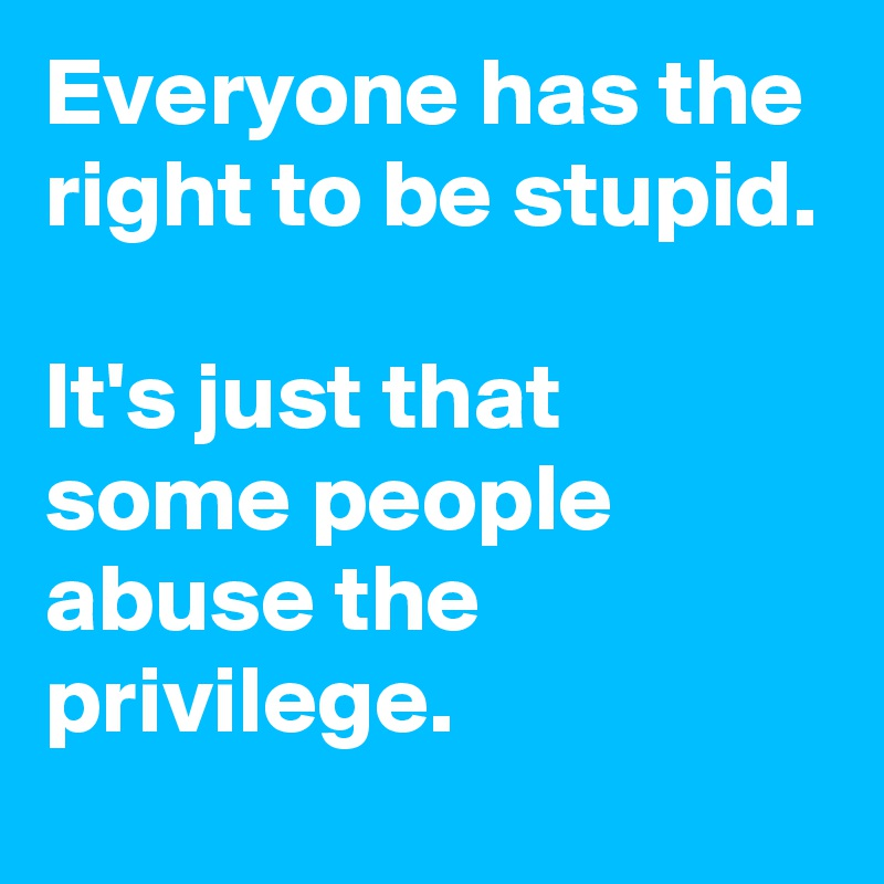 Everyone has the right to be stupid.  It's just that some people abuse the privilege.