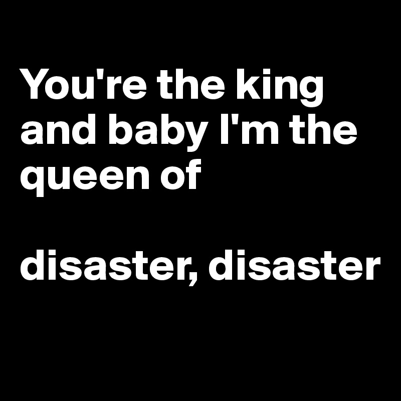 Youre The King And Baby Im The Queen Of Disaster Disaster Post
